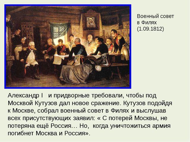 Военный совет в Филях (1.09.1812) Александр I и придворные требовали, чтобы п...