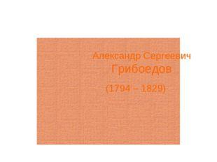 Александр Сергеевич Грибоедов (1794 – 1829)