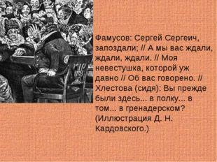 Фамусов: Сергей Сергеич, запоздали; // А мы вас ждали, ждали, ждали. // Моя н