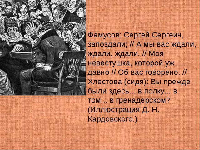 Фамусов: Сергей Сергеич, запоздали; // А мы вас ждали, ждали, ждали. // Моя н...