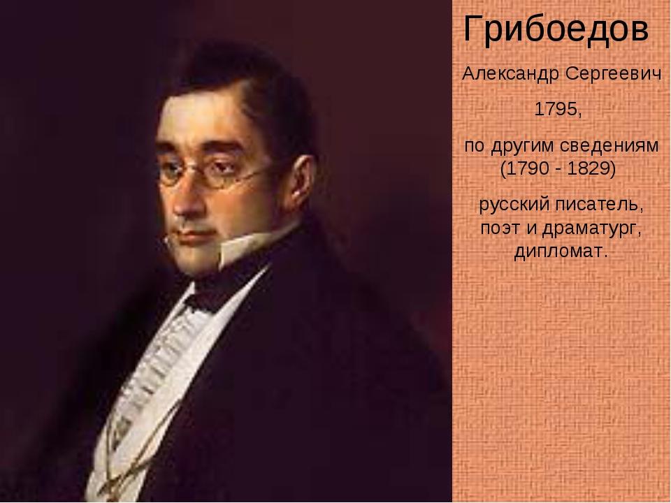 Грибоедов Александр Сергеевич 1795, по другим сведениям (1790 - 1829) русский...