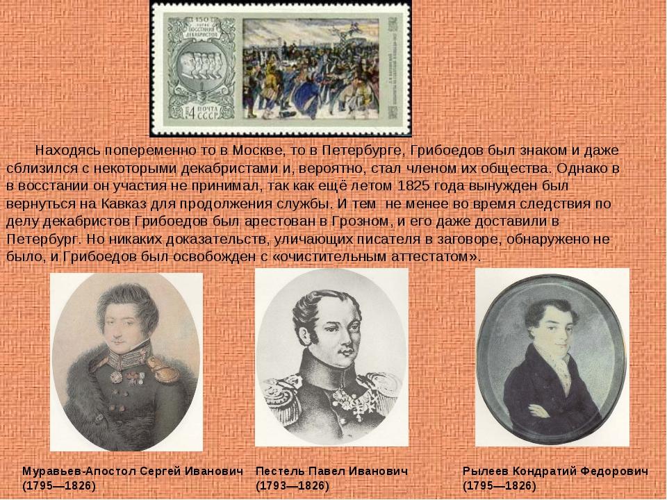Находясь попеременно то в Москве, то в Петербурге, Грибоедов был знаком и да...