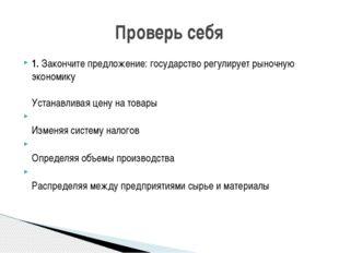 1. Закончите предложение: государство регулирует рыночную экономику Устанавли