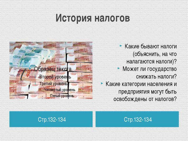 История налогов Стр.132-134 Стр.132-134 Какие бывают налоги (объяснить, на чт...