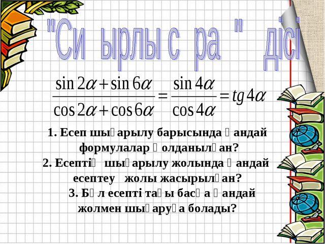 1. Есеп шығарылу барысында қандай формулалар қолданылған? 2. Есептің шығарылу...