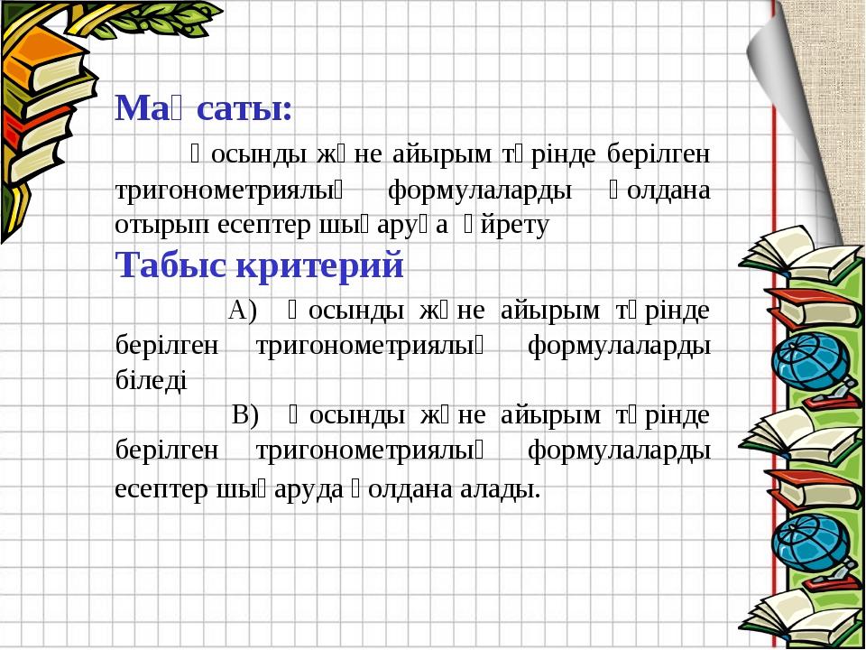 Мақсаты: Қосынды және айырым түрінде берілген тригонометриялық формулаларды қ...