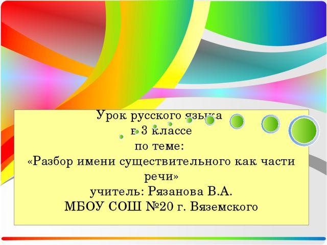 Урок русского языка в 3 классе по теме: «Разбор имени существительного как ча...