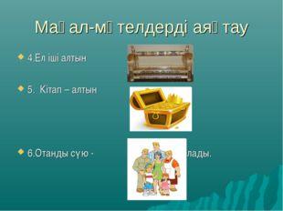 Мақал-мәтелдерді аяқтау 4.Ел іші алтын 5. Кітап – алтын 6.Отанды сүю - бастал