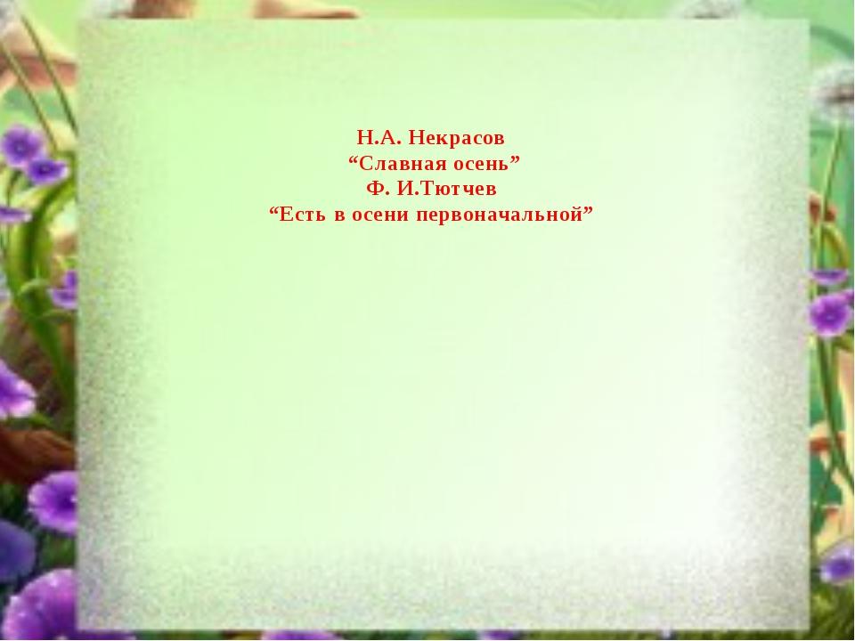 """Н.А. Некрасов """"Славная осень"""" Ф. И.Тютчев """"Есть в осени первоначальной"""""""