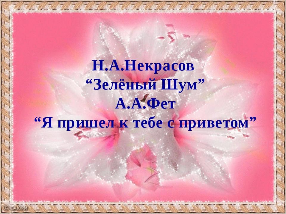 """Н.А.Некрасов """"Зелёный Шум"""" А.А.Фет """"Я пришел к тебе с приветом"""""""
