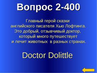 Вопрос 2-400 Doctor Dolittle Главный герой сказки английского писателя Хью Ло