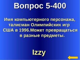 Вопрос 5-400 Izzy Имя компьютерного персонажа, талисман Олимпийских игр США в