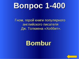 Вопрос 1-400 Bombur Гном, герой книги популярного английского писателя Дж. То