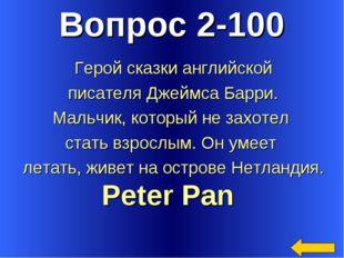 Вопрос 2-100 Peter Pan Герой сказки английской писателя Джеймса Барри. Мальчи
