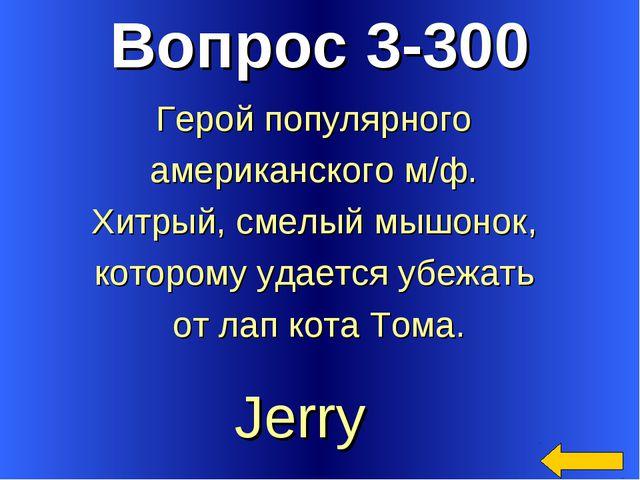 Вопрос 3-300 Jerry Герой популярного американского м/ф. Хитрый, смелый мышоно...