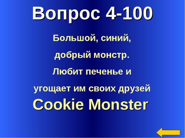 Вопрос 4-100 Cookie Monster Большой, синий, добрый монстр. Любит печенье и уг...