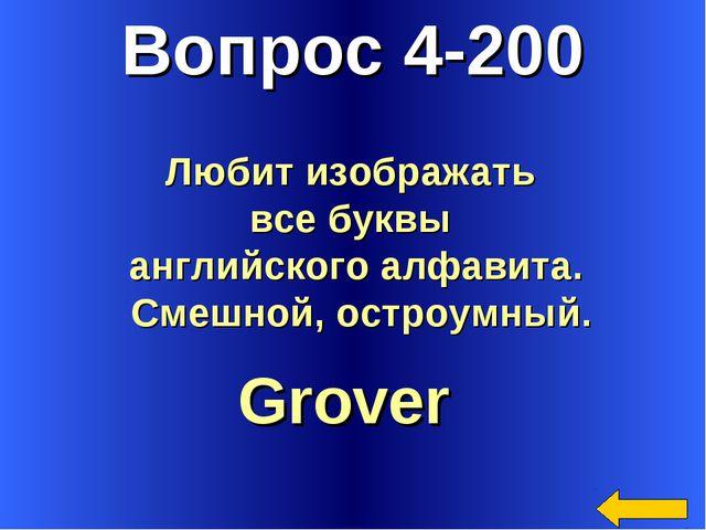 Вопрос 4-200 Grover Любит изображать все буквы английского алфавита. Смешной,...