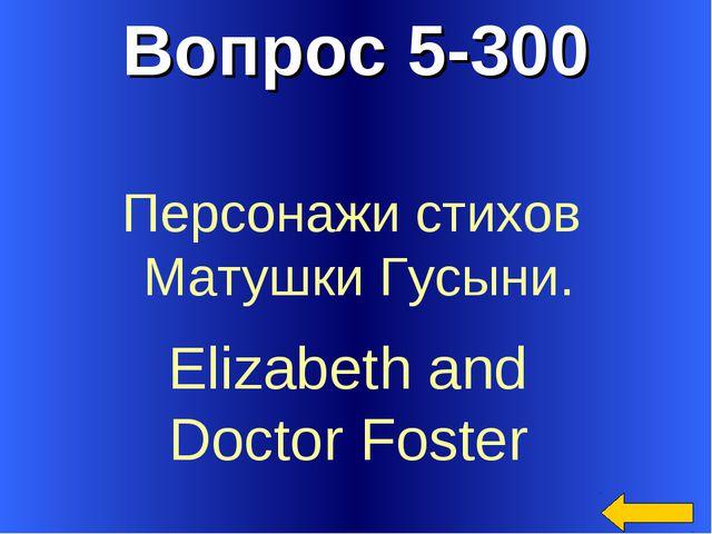 Вопрос 5-300 Elizabeth and Doctor Foster Персонажи стихов Матушки Гусыни.