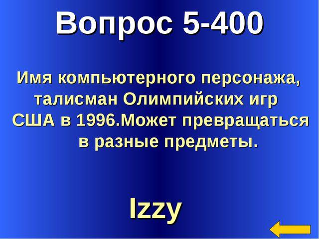 Вопрос 5-400 Izzy Имя компьютерного персонажа, талисман Олимпийских игр США в...