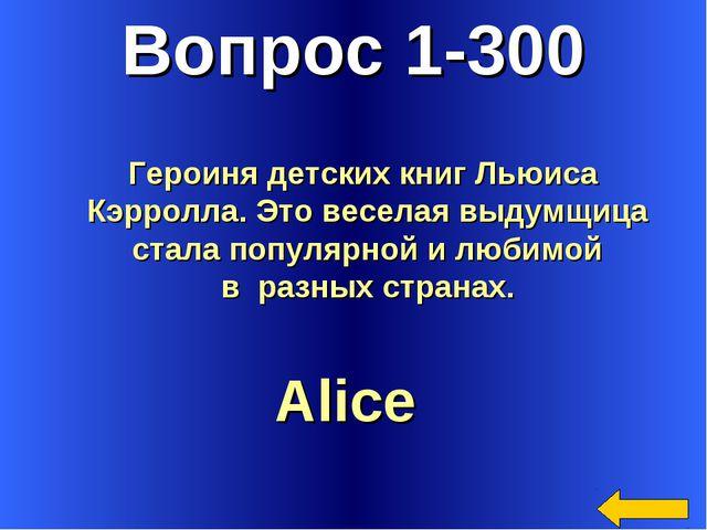 Вопрос 1-300 Alice Героиня детских книг Льюиса Кэрролла. Это веселая выдумщиц...