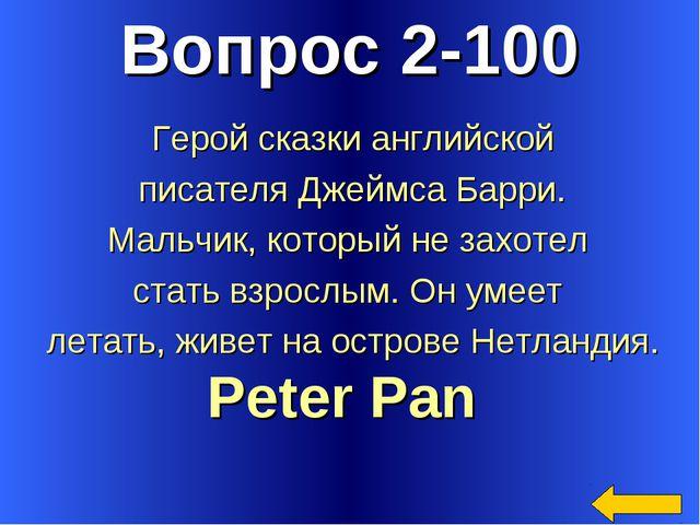 Вопрос 2-100 Peter Pan Герой сказки английской писателя Джеймса Барри. Мальчи...