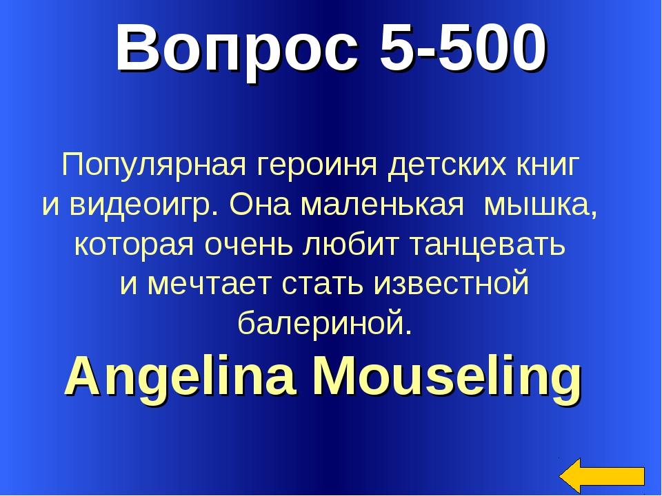 Вопрос 5-500 Angelina Mouseling Популярная героиня детских книг и видеоигр. О...