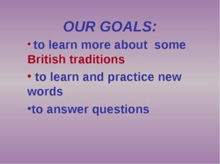 OUR GOALS: to learn more about some British traditions to learn and practice