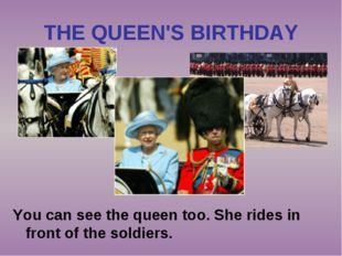 THE QUEEN'S BIRTHDAY You can see the queen too. She rides in front of the sol