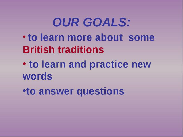 OUR GOALS: to learn more about some British traditions to learn and practice...