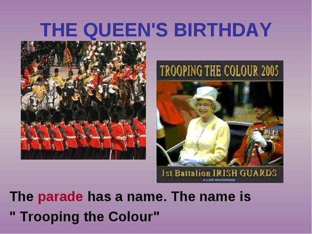 "THE QUEEN'S BIRTHDAY The parade has a name. The name is "" Trooping the Colour"""