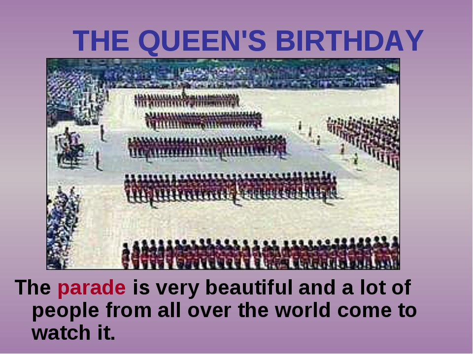 THE QUEEN'S BIRTHDAY The parade is very beautiful and a lot of people from al...