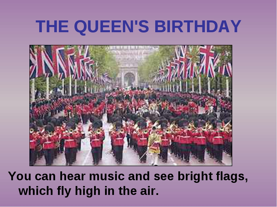 THE QUEEN'S BIRTHDAY You can hear music and see bright flags, which fly high...