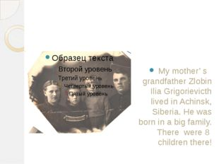 My mother' s grandfather Zlobin Ilia Grigorievicth lived in Achinsk, Siberia