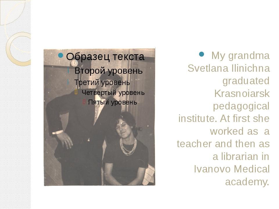 My grandma Svetlana Ilinichna graduated Krasnoiarsk pedagogical institute. A...