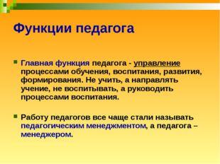 Функции педагога Главная функция педагога - управление процессами обучения, в