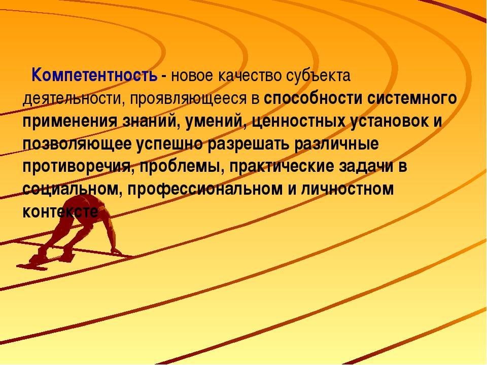 Компетентность - новое качество субъекта деятельности, проявляющееся в спосо...