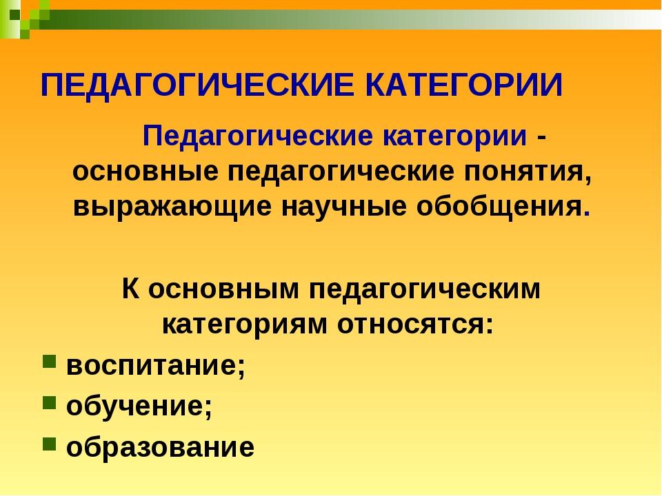 ПЕДАГОГИЧЕСКИЕ КАТЕГОРИИ Педагогические категории - основные педагогические п...