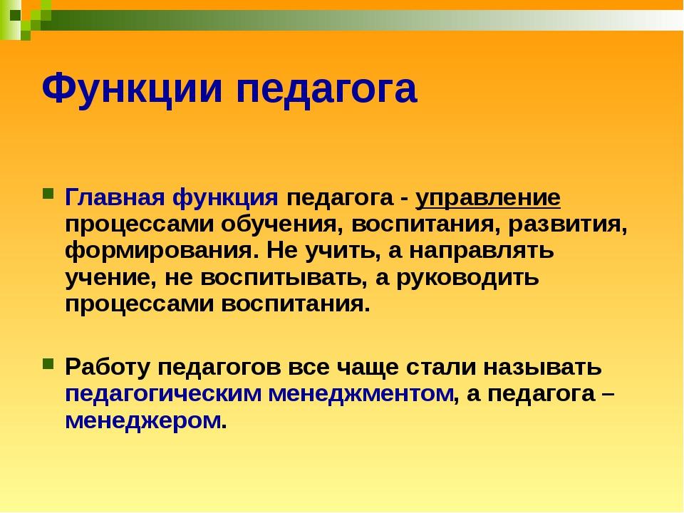 Функции педагога Главная функция педагога - управление процессами обучения, в...