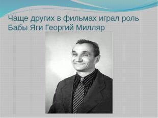 Чаще других в фильмах играл роль Бабы Яги Георгий Милляр