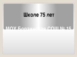 МОУ Борзинская СОШ № 15 Школе 75 лет