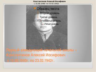 Первый заведующий начальной школы – Константинов Алексей Иосифович с 15.08.19