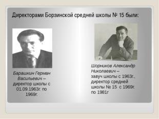 Директорами Борзинской средней школы № 15 были: Барашкин Герман Васильевич –
