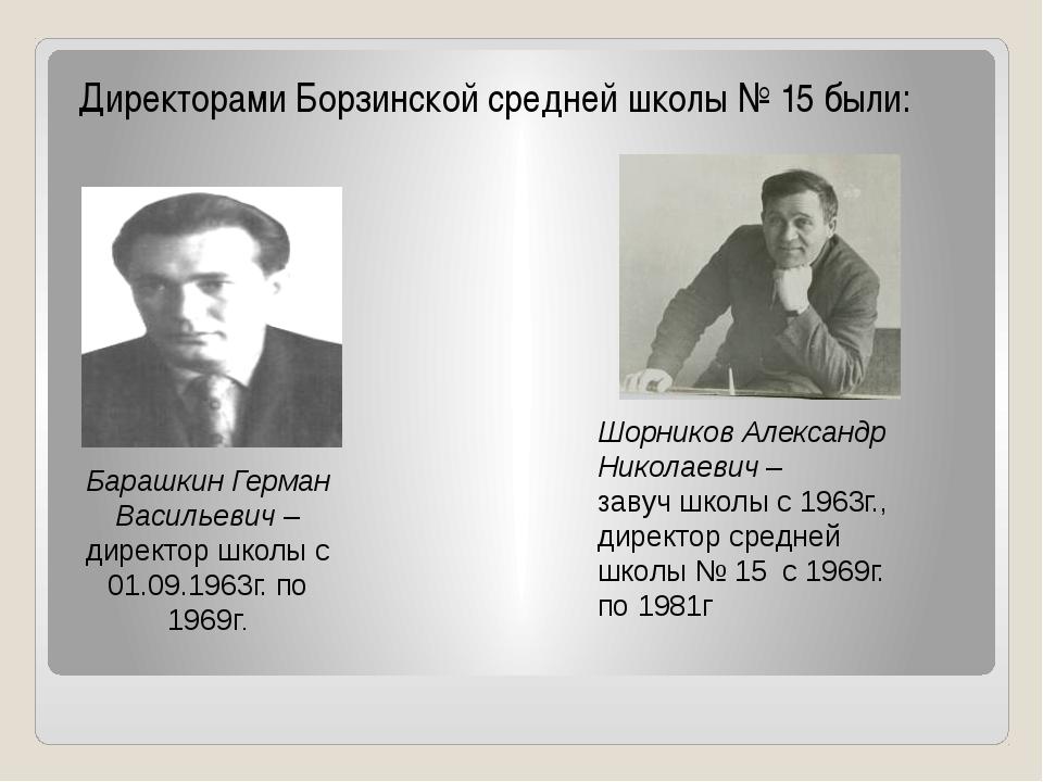 Директорами Борзинской средней школы № 15 были: Барашкин Герман Васильевич –...