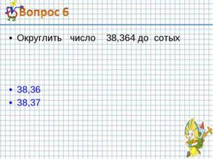 Округлить число 38,364 до сотых 38,36 38,37