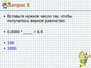 Вставьте нужное число так, чтобы получилось верное равенство: 0,0089 * ____ =