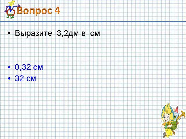 Выразите 3,2дм в см 0,32 см 32 см