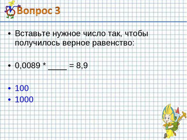 Вставьте нужное число так, чтобы получилось верное равенство: 0,0089 * ____ =...