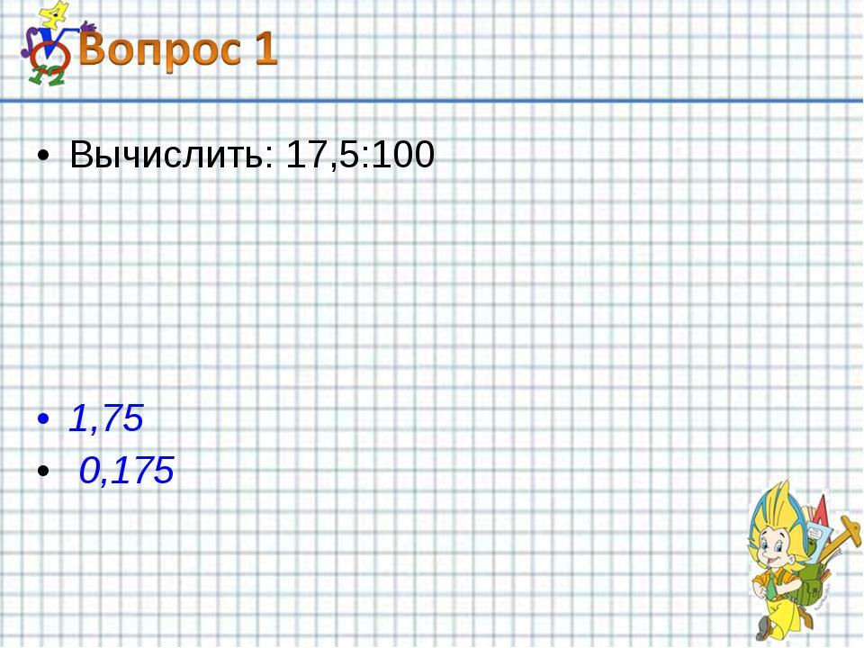 Вычислить: 17,5:100 1,75 0,175