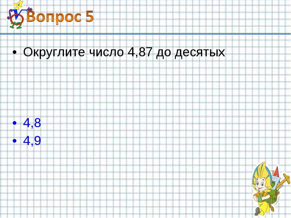 Округлите число 4,87 до десятых 4,8 4,9
