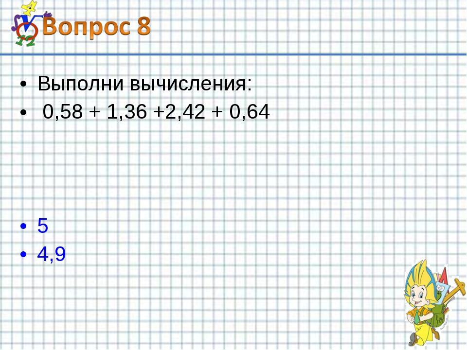 Выполни вычисления: 0,58 + 1,36 +2,42 + 0,64 5 4,9